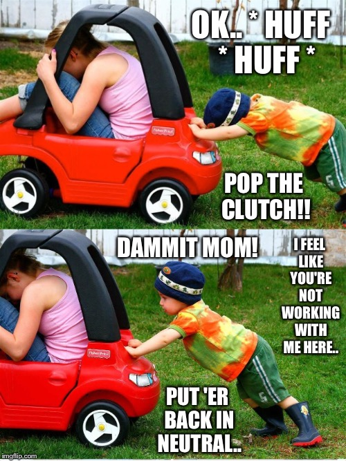 They should try it going downhill | OK.. * HUFF  * HUFF * POP THE CLUTCH!! DAMMIT MOM! I FEEL LIKE YOU'RE NOT WORKING WITH ME HERE.. PUT 'ER BACK IN NEUTRAL.. | image tagged in car meme,boy,mom,push,help,child | made w/ Imgflip meme maker