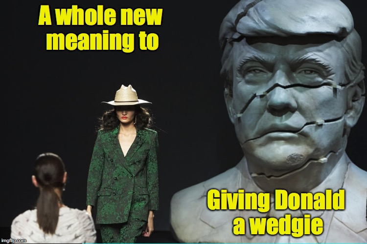 I'm not a liberal, I'm an equal opportunity snarker | A whole new meaning to Giving Donald a wedgie | image tagged in trump,statue | made w/ Imgflip meme maker