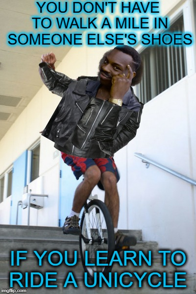 moved away and joined the circus  | YOU DON'T HAVE TO WALK A MILE IN SOMEONE ELSE'S SHOES IF YOU LEARN TO RIDE A UNICYCLE | image tagged in thinking black guy,unicycles,memes,funny,walk | made w/ Imgflip meme maker