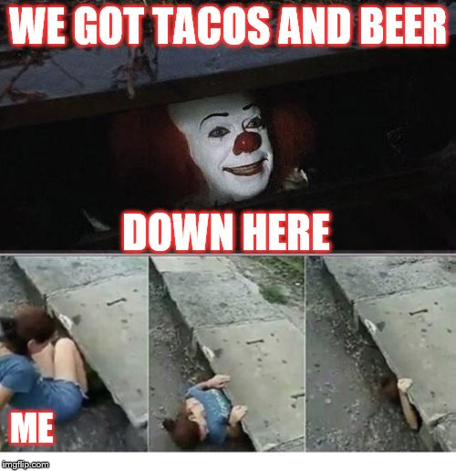 WE GOT TACOS AND BEER ME DOWN HERE | image tagged in it | made w/ Imgflip meme maker