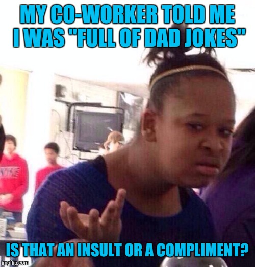 "She swears she meant it as a compliment | MY CO-WORKER TOLD ME I WAS ""FULL OF DAD JOKES"" IS THAT AN INSULT OR A COMPLIMENT? 