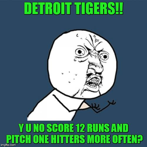 DETROIT TIGERS!! Y U NO SCORE 12 RUNS AND PITCH ONE HITTERS MORE OFTEN? | image tagged in y u no rainbow | made w/ Imgflip meme maker