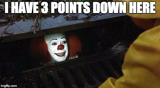 pennywise | I HAVE 3 POINTS DOWN HERE | image tagged in pennywise | made w/ Imgflip meme maker