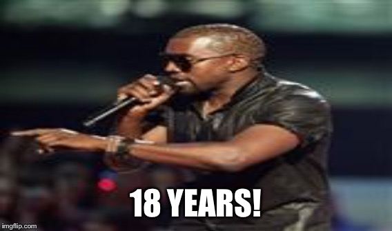 18 YEARS! | made w/ Imgflip meme maker