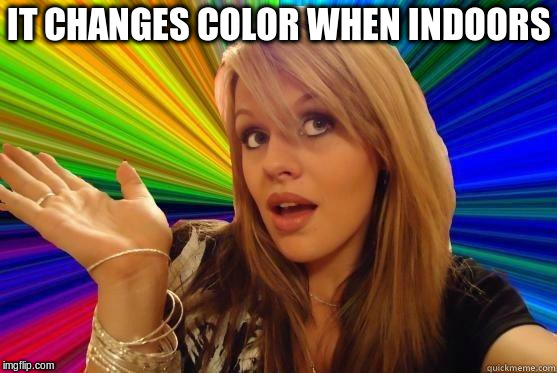 IT CHANGES COLOR WHEN INDOORS | made w/ Imgflip meme maker