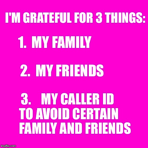 I am very fortunate! | I'M GRATEFUL FOR 3 THINGS: 3.    MY CALLER ID   TO AVOID CERTAIN         FAMILY AND FRIENDS 1.  MY FAMILY 2.  MY FRIENDS | image tagged in blank hot pink background,family,friends,grateful,caller id | made w/ Imgflip meme maker