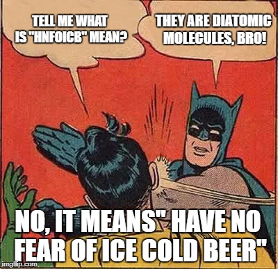 "Batman Slapping Robin Meme | TELL ME WHAT IS ""HNFOICB"" MEAN? THEY ARE DIATOMIC MOLECULES, BRO! NO, IT MEANS"" HAVE NO FEAR OF ICE COLD BEER"" 