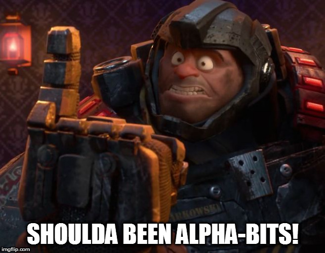 And Fighting Bugs! | SHOULDA BEEN ALPHA-BITS! | image tagged in and fighting bugs | made w/ Imgflip meme maker