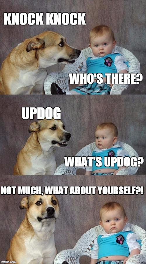 Dad Joke Dog Meme | WHO'S THERE? WHAT'S UPDOG? KNOCK KNOCK UPDOG NOT MUCH, WHAT ABOUT YOURSELF?! | image tagged in memes,dad joke dog | made w/ Imgflip meme maker