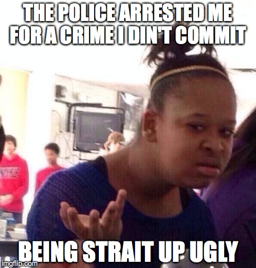 Black Girl Wat Meme | THE POLICE ARRESTED ME FOR A CRIME I DIN'T COMMIT BEING STRAIT UP UGLY | image tagged in memes,black girl wat | made w/ Imgflip meme maker