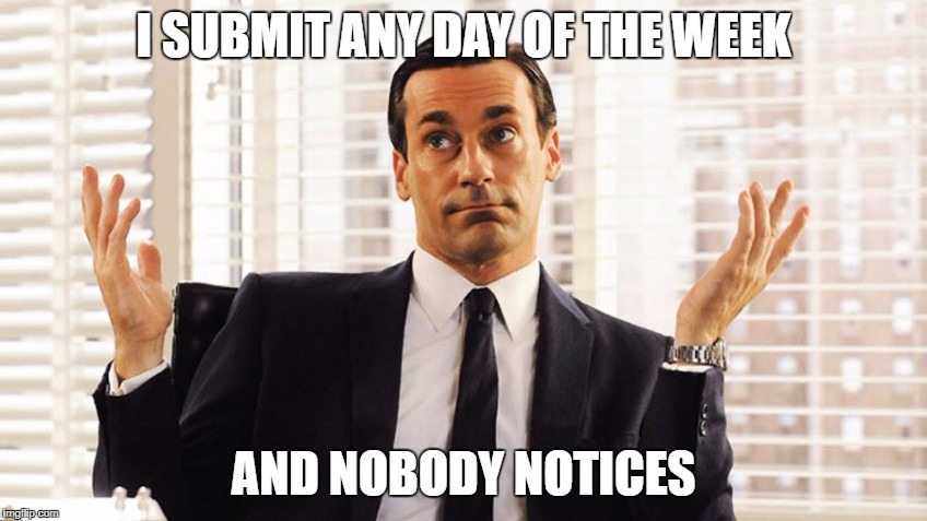 Don Draper shrug | I SUBMIT ANY DAY OF THE WEEK AND NOBODY NOTICES | image tagged in don draper shrug | made w/ Imgflip meme maker