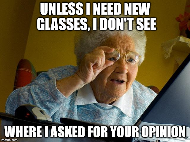 Grandma Finds The Internet Meme | UNLESS I NEED NEW GLASSES, I DON'T SEE WHERE I ASKED FOR YOUR OPINION | image tagged in memes,grandma finds the internet | made w/ Imgflip meme maker