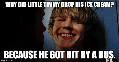 WHY DID LITTLE TIMMY DROP HIS ICE CREAM? BECAUSE HE GOT HIT BY A BUS. | image tagged in tatelangdon,funny,ahs | made w/ Imgflip meme maker