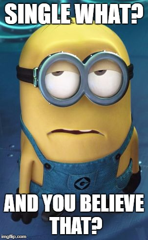 Minion Eye Roll | SINGLE WHAT? AND YOU BELIEVE THAT? | image tagged in minion eye roll | made w/ Imgflip meme maker