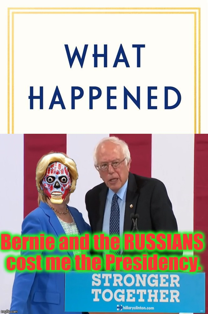 They Live. We don't always vote for them... (apparently) |  Bernie and the RUSSIANS cost me the Presidency. | image tagged in what happened blank,hillary clinton fail,they live,stronger together,the russians did it,funny | made w/ Imgflip meme maker