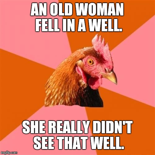 Anti Joke Chicken Meme | AN OLD WOMAN FELL IN A WELL. SHE REALLY DIDN'T SEE THAT WELL. | image tagged in memes,anti joke chicken | made w/ Imgflip meme maker