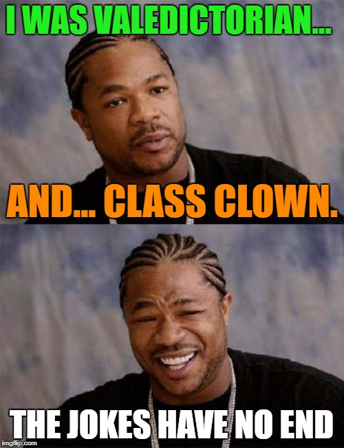 Dawg | I WAS VALEDICTORIAN... THE JOKES HAVE NO END AND... CLASS CLOWN. | image tagged in dawg | made w/ Imgflip meme maker