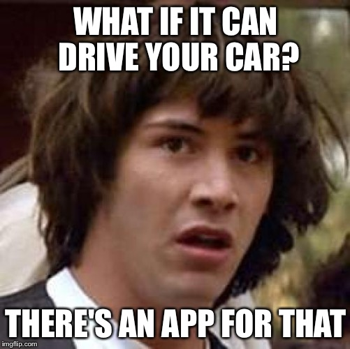 Conspiracy Keanu Meme | WHAT IF IT CAN DRIVE YOUR CAR? THERE'S AN APP FOR THAT | image tagged in memes,conspiracy keanu | made w/ Imgflip meme maker