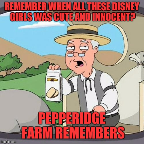 Pepperidge Farm Remembers Meme | REMEMBER WHEN ALL THESE DISNEY GIRLS WAS CUTE AND INNOCENT? PEPPERIDGE FARM REMEMBERS | image tagged in memes,pepperidge farm remembers | made w/ Imgflip meme maker