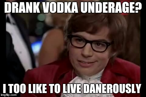 I Too Like To Live Dangerously Meme | DRANK VODKA UNDERAGE? I TOO LIKE TO LIVE DANEROUSLY | image tagged in memes,i too like to live dangerously | made w/ Imgflip meme maker