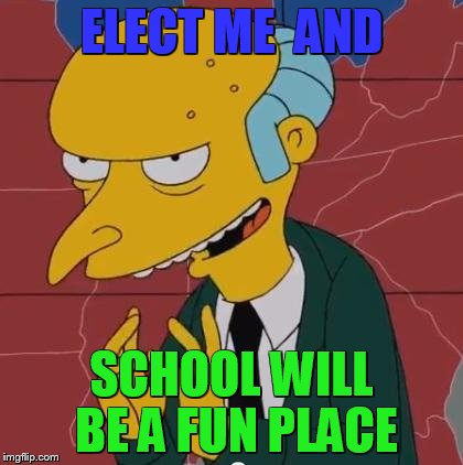 Mr Burns | ELECT ME  AND SCHOOL WILL BE A FUN PLACE | image tagged in mr burns | made w/ Imgflip meme maker
