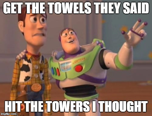 X, X Everywhere Meme | GET THE TOWELS THEY SAID HIT THE TOWERS I THOUGHT | image tagged in memes,x x everywhere | made w/ Imgflip meme maker
