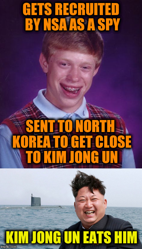 Collaboration with rpc1 | GETS RECRUITED BY NSA AS A SPY SENT TO NORTH KOREA TO GET CLOSE TO KIM JONG UN KIM JONG UN EATS HIM | image tagged in memes,funny,bad luck brian,kim jong un,funny memes | made w/ Imgflip meme maker