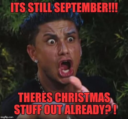DJ Pauly D Meme | ITS STILL SEPTEMBER!!! THERES CHRISTMAS STUFF OUT ALREADY? ! | image tagged in memes,dj pauly d | made w/ Imgflip meme maker