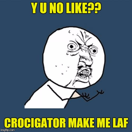 Y U No Meme | Y U NO LIKE?? CROCIGATOR MAKE ME LAF | image tagged in memes,y u no | made w/ Imgflip meme maker
