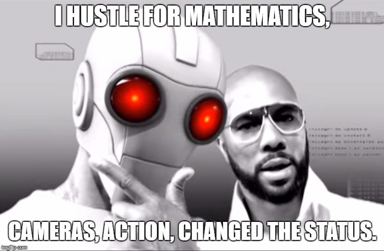 Common - Universal Mind Control | I HUSTLE FOR MATHEMATICS, CAMERAS, ACTION, CHANGED THE STATUS. | image tagged in common,universal mind control,mathematics,math,maths | made w/ Imgflip meme maker