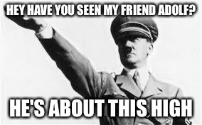 HEY HAVE YOU SEEN MY FRIEND ADOLF? HE'S ABOUT THIS HIGH | image tagged in network nazi | made w/ Imgflip meme maker