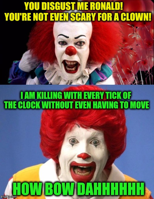 Clown vs Clown | YOU DISGUST ME RONALD!     YOU'RE NOT EVEN SCARY FOR A CLOWN! I AM KILLING WITH EVERY TICK OF THE CLOCK WITHOUT EVEN HAVING TO MOVE HOW BOW  | image tagged in memes,funny,pennywise,ronald mcdonald,funny memes | made w/ Imgflip meme maker