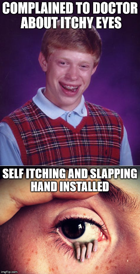 Problem Solved | COMPLAINED TO DOCTOR ABOUT ITCHY EYES SELF ITCHING AND SLAPPING HAND INSTALLED | image tagged in bad luck brian,memes,eyes,joke,stupid | made w/ Imgflip meme maker