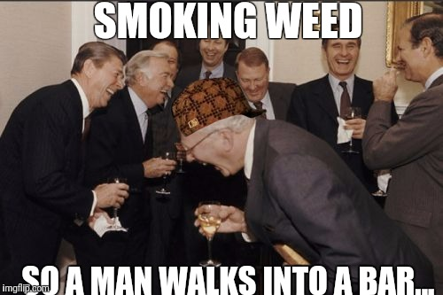 Laughing Men In Suits Meme | SMOKING WEED SO A MAN WALKS INTO A BAR... | image tagged in memes,laughing men in suits,scumbag | made w/ Imgflip meme maker