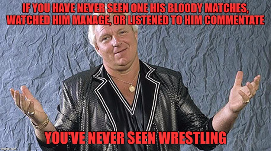 Bobby The Brain Heenan 11-1-1944 to 9-17-2017. | IF YOU HAVE NEVER SEEN ONE HIS BLOODY MATCHES, WATCHED HIM MANAGE, OR LISTENED TO HIM COMMENTATE YOU'VE NEVER SEEN WRESTLING | image tagged in bobby heenan,r i p | made w/ Imgflip meme maker