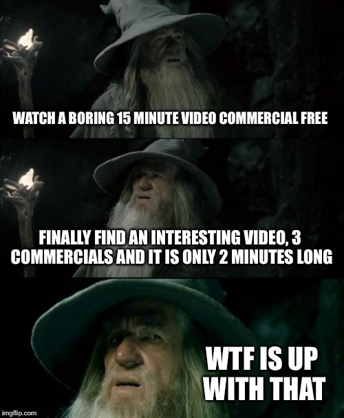 How it feels watching a video on facebook or youtube | WATCH A BORING 15 MINUTE VIDEO COMMERCIAL FREE FINALLY FIND AN INTERESTING VIDEO, 3 COMMERCIALS AND IT IS ONLY 2 MINUTES LONG WTF IS UP WITH | image tagged in memes,confused gandalf | made w/ Imgflip meme maker