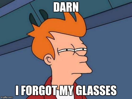 #FACT | DARN I FORGOT MY GLASSES | image tagged in memes,futurama fry,fact | made w/ Imgflip meme maker
