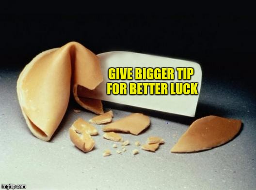 Fortune Cookie |  GIVE BIGGER TIP FOR BETTER LUCK | image tagged in fortune cookie,memes,funny,funny memes,fortune teller,chinese food | made w/ Imgflip meme maker