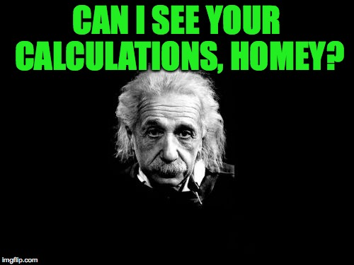 CAN I SEE YOUR CALCULATIONS, HOMEY? | made w/ Imgflip meme maker