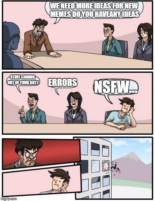 Boardroom Meeting Suggestion Meme | WE NEED MORE IDEAS FOR NEW MEMES DO YOU HAVEANY IDEAS STUFF COMING OUT OF YOUR BUTT ERRORS NSFW... | image tagged in memes,boardroom meeting suggestion | made w/ Imgflip meme maker