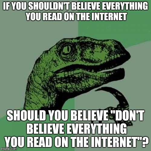 "Philosoraptor Meme | IF YOU SHOULDN'T BELIEVE EVERYTHING YOU READ ON THE INTERNET SHOULD YOU BELIEVE ""DON'T BELIEVE EVERYTHING YOU READ ON THE INTERNET""? 