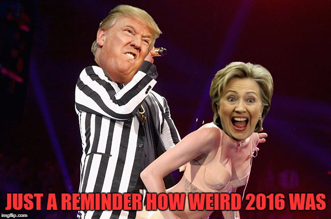 You're Welcome :) | JUST A REMINDER HOW WEIRD 2016 WAS | image tagged in election 2016,donald trump,hillary clinton,miley cyrus,this might be photoshopped,it's still gonna make you puke | made w/ Imgflip meme maker