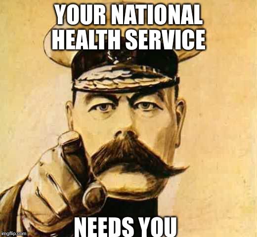 Your Country Needs YOU | YOUR NATIONAL HEALTH SERVICE NEEDS YOU | image tagged in your country needs you | made w/ Imgflip meme maker