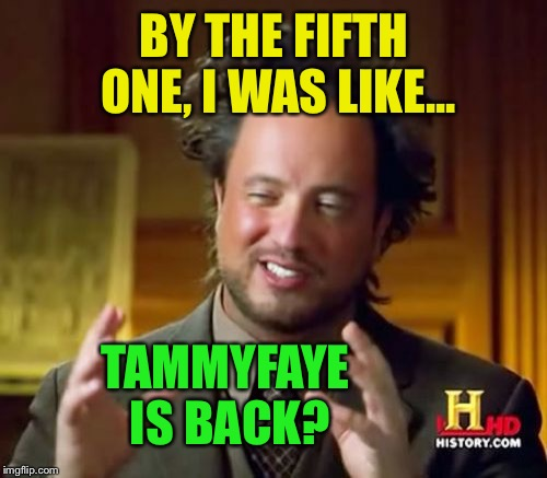 Ancient Aliens Meme | BY THE FIFTH ONE, I WAS LIKE... TAMMYFAYE IS BACK? | image tagged in memes,ancient aliens | made w/ Imgflip meme maker