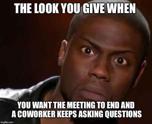 The wtf look | THE LOOK YOU GIVE WHEN YOU WANT THE MEETING TO END AND A COWORKER KEEPS ASKING QUESTIONS | image tagged in questions,meeting,coworkers,crazy eyes | made w/ Imgflip meme maker