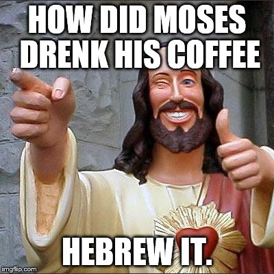 Buddy Christ Meme | HOW DID MOSES DRENK HIS COFFEE HEBREW IT. | image tagged in memes,buddy christ | made w/ Imgflip meme maker