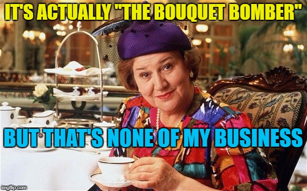 "Hyacinth Bucket - who pronounced it ""Bouquet"". The Bucket Bomber is the guy who tried to blow up a train in London 