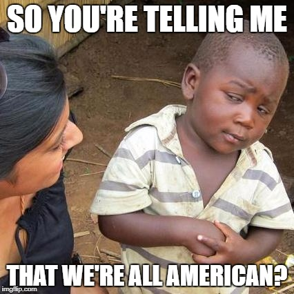 Third World Skeptical Kid Meme | SO YOU'RE TELLING ME THAT WE'RE ALL AMERICAN? | image tagged in memes,third world skeptical kid | made w/ Imgflip meme maker