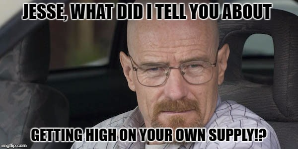 JESSE, WHAT DID I TELL YOU ABOUT GETTING HIGH ON YOUR OWN SUPPLY!? | made w/ Imgflip meme maker