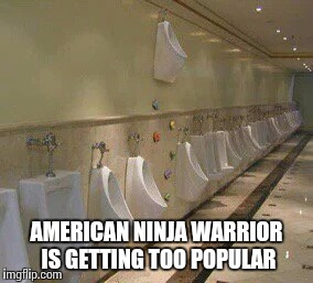 Urinal challenge | AMERICAN NINJA WARRIOR IS GETTING TOO POPULAR | image tagged in high urinal,american ninja warrior,challenge | made w/ Imgflip meme maker